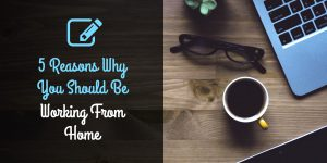 5 Reasons Why You Should Be Working From Home And Not For Someone Else