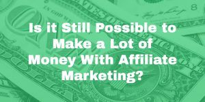 Is It Still Possible To Make A Lot Of Money With Affiliate Marketing?