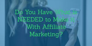 Do You Have What is Needed to Make it With Affiliate Marketing?