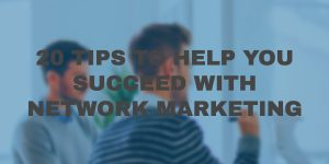 20 Awesome Tips to Help You Succeed With Network Marketing